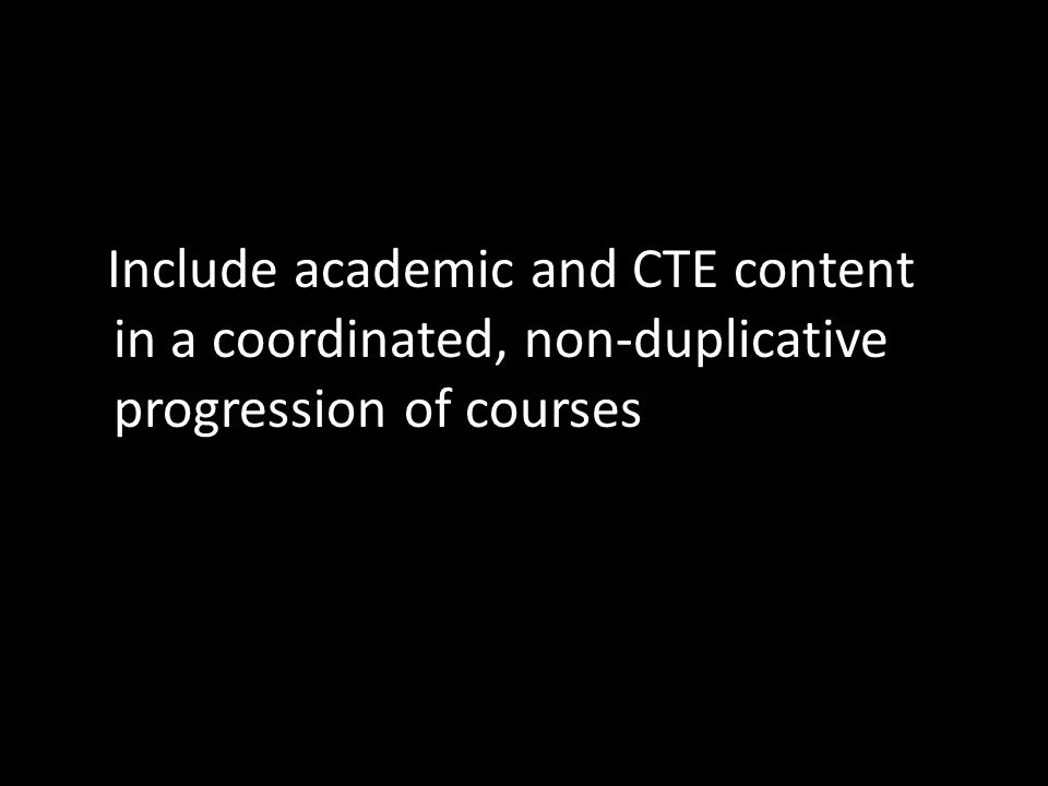 Include academic and CTE content in a coordinated, non-duplicative progression of courses