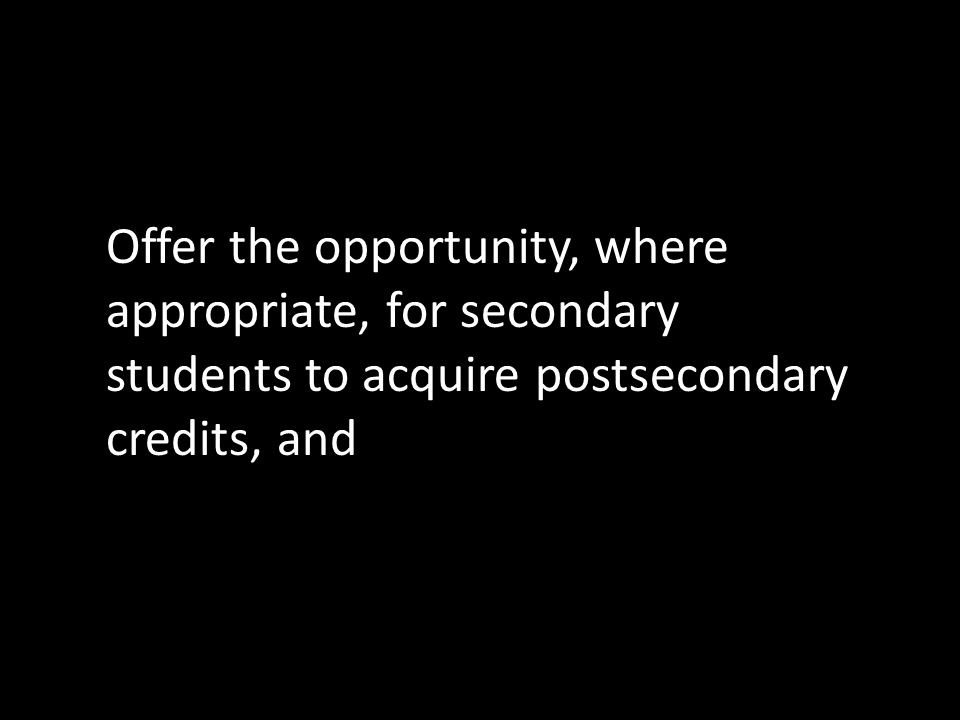 Offer the opportunity, where appropriate, for secondary students to acquire postsecondary credits, and
