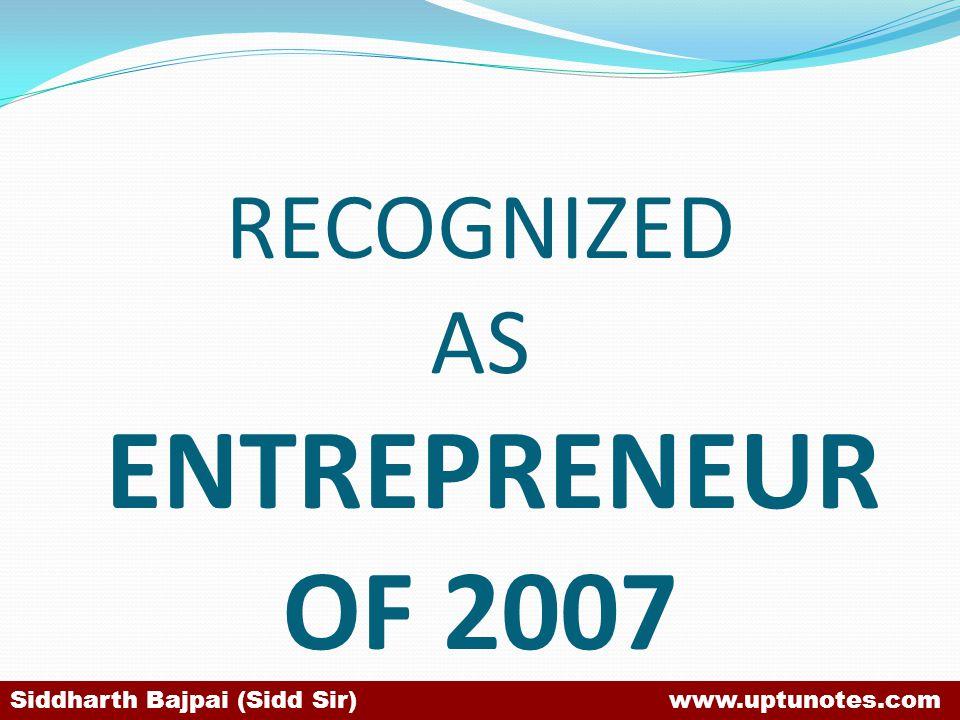 RECOGNIZED AS ENTREPRENEUR OF 2007 Siddharth Bajpai (Sidd Sir) www.uptunotes.com