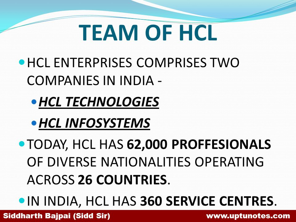 TEAM OF HCL HCL ENTERPRISES COMPRISES TWO COMPANIES IN INDIA - HCL TECHNOLOGIES HCL INFOSYSTEMS TODAY, HCL HAS 62,000 PROFFESIONALS OF DIVERSE NATIONALITIES OPERATING ACROSS 26 COUNTRIES.
