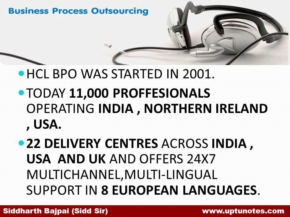 HCL BPO WAS STARTED IN 2001.TODAY 11,000 PROFFESIONALS OPERATING INDIA, NORTHERN IRELAND, USA.
