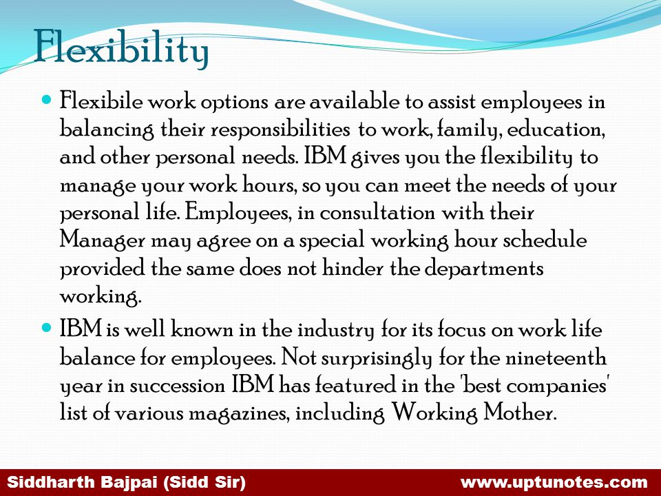 Flexibility Flexibile work options are available to assist employees in balancing their responsibilities to work, family, education, and other personal needs.