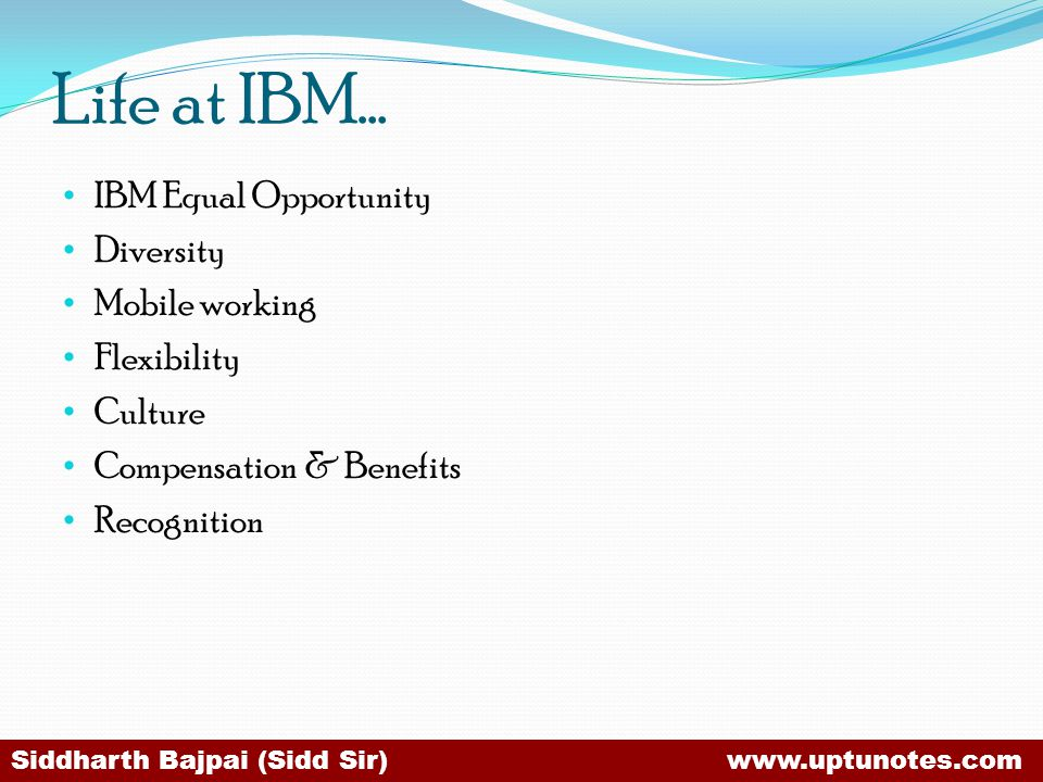 Life at IBM… IBM Equal Opportunity Diversity Mobile working Flexibility Culture Compensation & Benefits Recognition Siddharth Bajpai (Sidd Sir) www.uptunotes.com