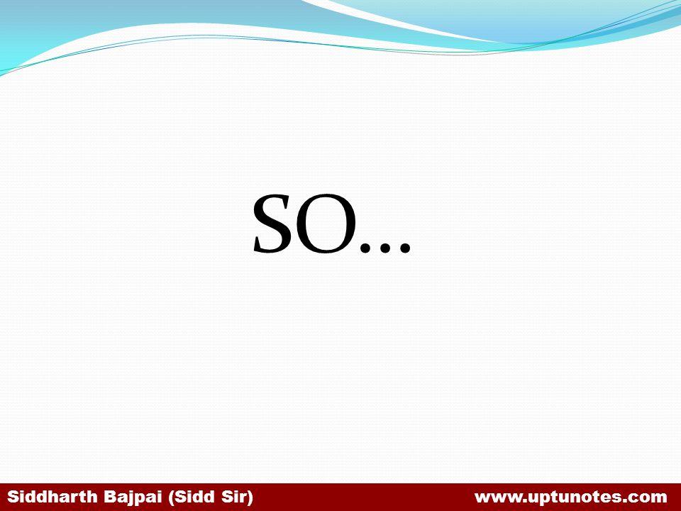 SO… Siddharth Bajpai (Sidd Sir) www.uptunotes.com