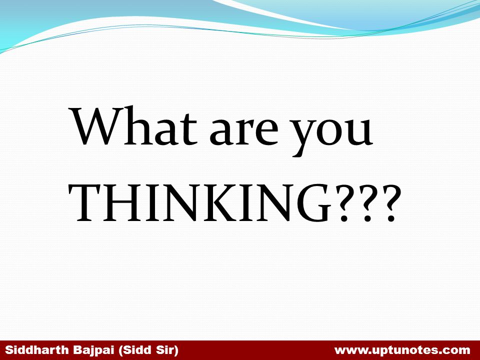 What are you THINKING??? Siddharth Bajpai (Sidd Sir) www.uptunotes.com