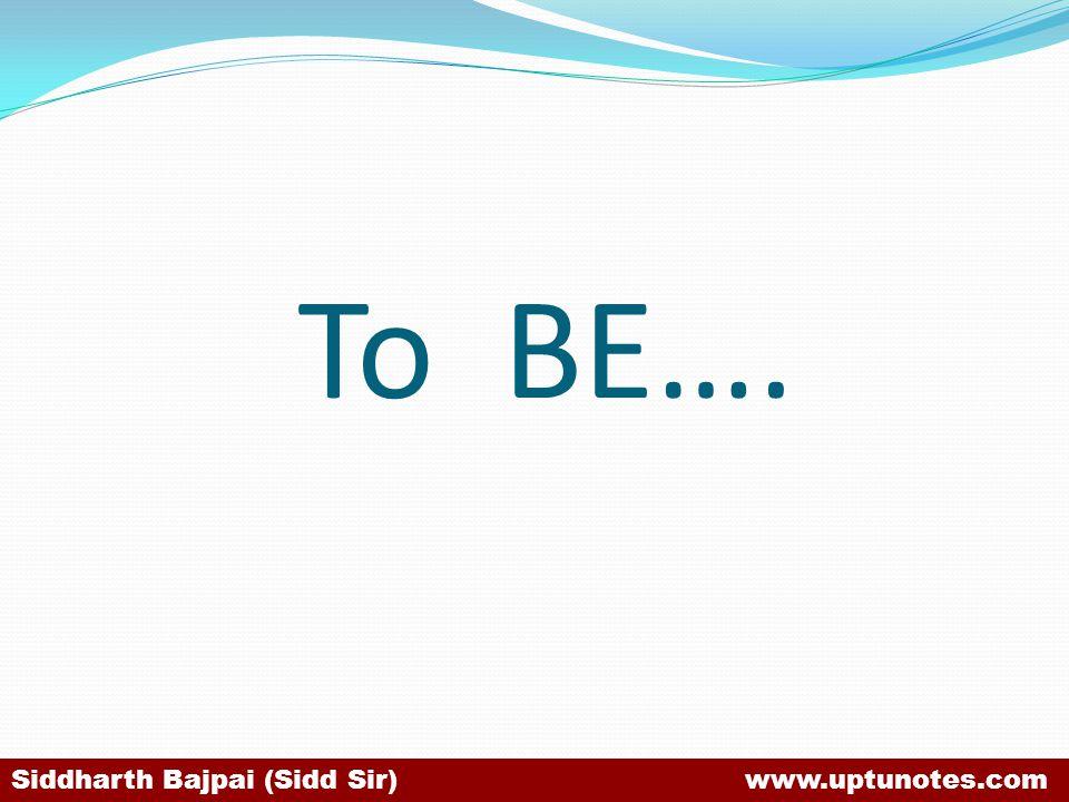 To BE…. Siddharth Bajpai (Sidd Sir) www.uptunotes.com