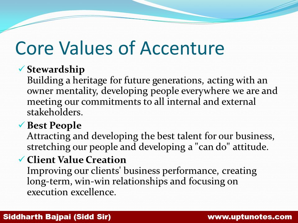 Core Values of Accenture Stewardship Building a heritage for future generations, acting with an owner mentality, developing people everywhere we are and meeting our commitments to all internal and external stakeholders.
