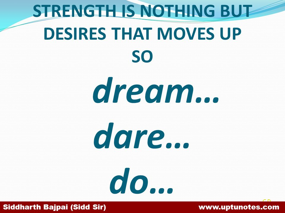 STRENGTH IS NOTHING BUT DESIRES THAT MOVES UP SO dream… dare… do… SB Siddharth Bajpai (Sidd Sir) www.uptunotes.com