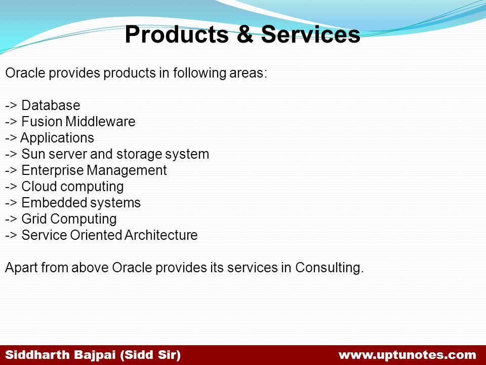 Products & Services Oracle provides products in following areas: -> Database -> Fusion Middleware -> Applications -> Sun server and storage system -> Enterprise Management -> Cloud computing -> Embedded systems -> Grid Computing -> Service Oriented Architecture Apart from above Oracle provides its services in Consulting.