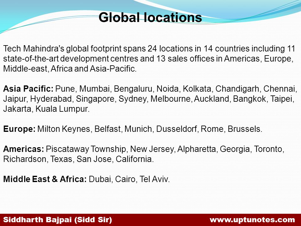 Global locations Tech Mahindra s global footprint spans 24 locations in 14 countries including 11 state-of-the-art development centres and 13 sales offices in Americas, Europe, Middle-east, Africa and Asia-Pacific.