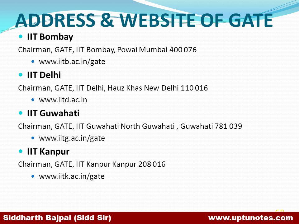 ADDRESS & WEBSITE OF GATE IIT Bombay Chairman, GATE, IIT Bombay, Powai Mumbai 400 076 www.iitb.ac.in/gate IIT Delhi Chairman, GATE, IIT Delhi, Hauz Khas New Delhi 110 016 www.iitd.ac.in IIT Guwahati Chairman, GATE, IIT Guwahati North Guwahati, Guwahati 781 039 www.iitg.ac.in/gate IIT Kanpur Chairman, GATE, IIT Kanpur Kanpur 208 016 www.iitk.ac.in/gate SB Siddharth Bajpai (Sidd Sir) www.uptunotes.com