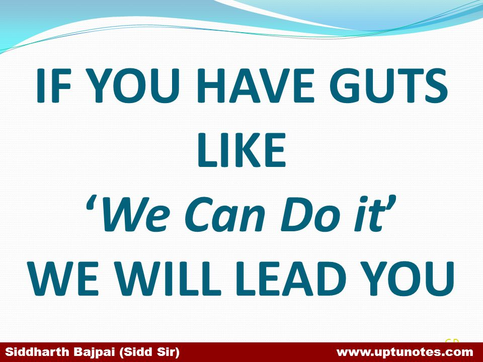 IF YOU HAVE GUTS LIKEWe Can Do it WE WILL LEAD YOU SB Siddharth Bajpai (Sidd Sir) www.uptunotes.com