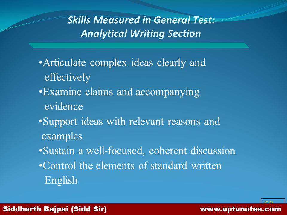 SB Skills Measured in General Test: Analytical Writing Section Articulate complex ideas clearly and effectively Examine claims and accompanying evidence Support ideas with relevant reasons and examples Sustain a well-focused, coherent discussion Control the elements of standard written English Siddharth Bajpai (Sidd Sir) www.uptunotes.com