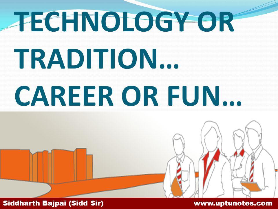 TECHNOLOGY OR TRADITION… CAREER OR FUN… Siddharth Bajpai (Sidd Sir) www.uptunotes.com