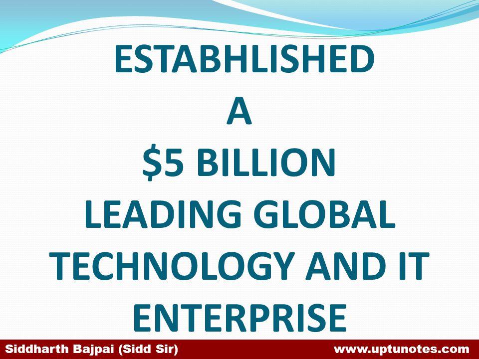 ESTABHLISHED A $5 BILLION LEADING GLOBAL TECHNOLOGY AND IT ENTERPRISE Siddharth Bajpai (Sidd Sir) www.uptunotes.com