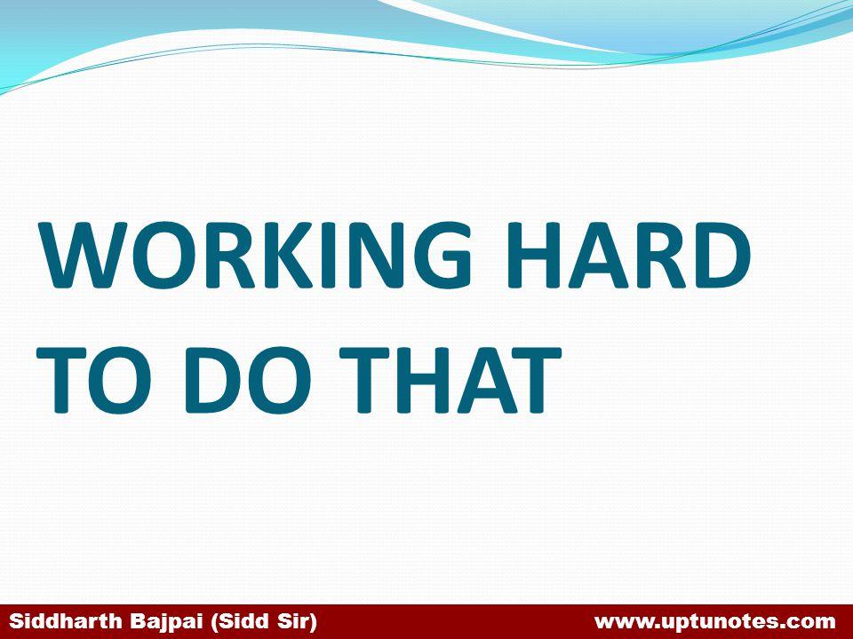 WORKING HARD TO DO THAT Siddharth Bajpai (Sidd Sir) www.uptunotes.com