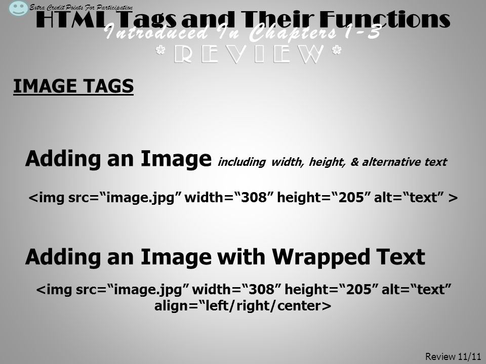 HTML Tags and Their Functions Introduced In Chapters 1-3 IMAGE TAGS Extra Credit Points For Participation Adding an Image including width, height, & alternative text Adding an Image with Wrapped Text Review 11/11