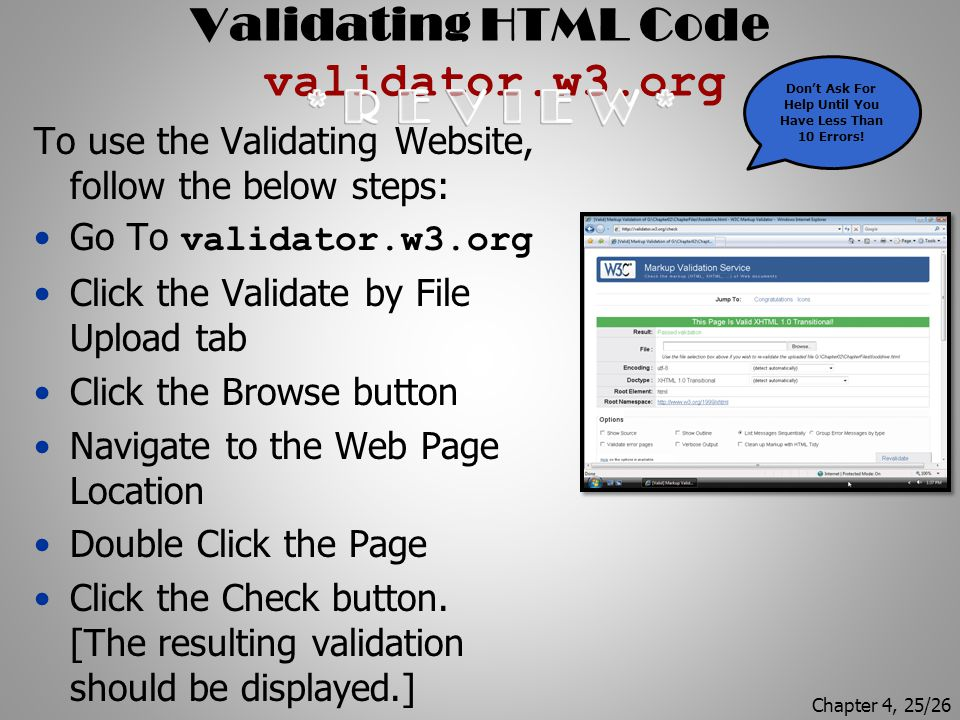 Validating HTML Code validator.w3.org To use the Validating Website, follow the below steps: Go To validator.w3.org Click the Validate by File Upload tab Click the Browse button Navigate to the Web Page Location Double Click the Page Click the Check button.