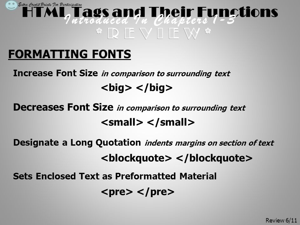 HTML Tags and Their Functions Introduced In Chapters 1-3 FORMATTING FONTS Increase Font Size in comparison to surrounding text Decreases Font Size in comparison to surrounding text Designate a Long Quotation indents margins on section of text Sets Enclosed Text as Preformatted Material Extra Credit Points For Participation Review 6/11