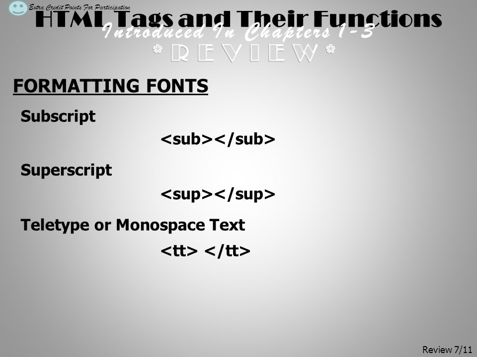 HTML Tags and Their Functions Introduced In Chapters 1-3 FORMATTING FONTS Subscript Superscript Teletype or Monospace Text Extra Credit Points For Participation Review 7/11