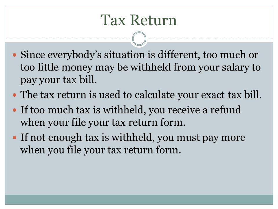 Tax Return Since everybodys situation is different, too much or too little money may be withheld from your salary to pay your tax bill. The tax return
