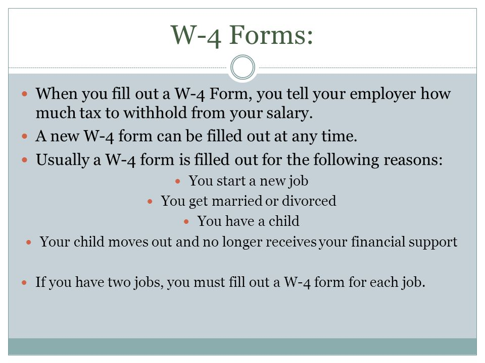 W-4 Forms: When you fill out a W-4 Form, you tell your employer how much tax to withhold from your salary. A new W-4 form can be filled out at any tim
