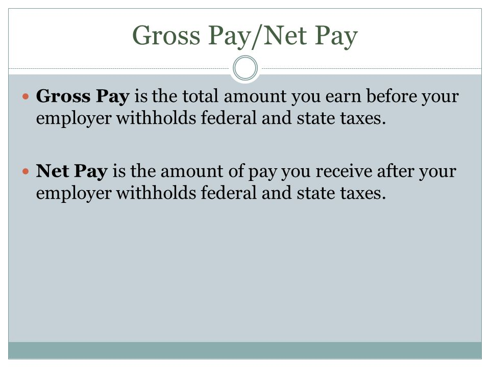 Gross Pay/Net Pay Gross Pay is the total amount you earn before your employer withholds federal and state taxes.