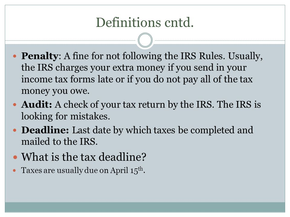 Definitions cntd. Penalty: A fine for not following the IRS Rules. Usually, the IRS charges your extra money if you send in your income tax forms late