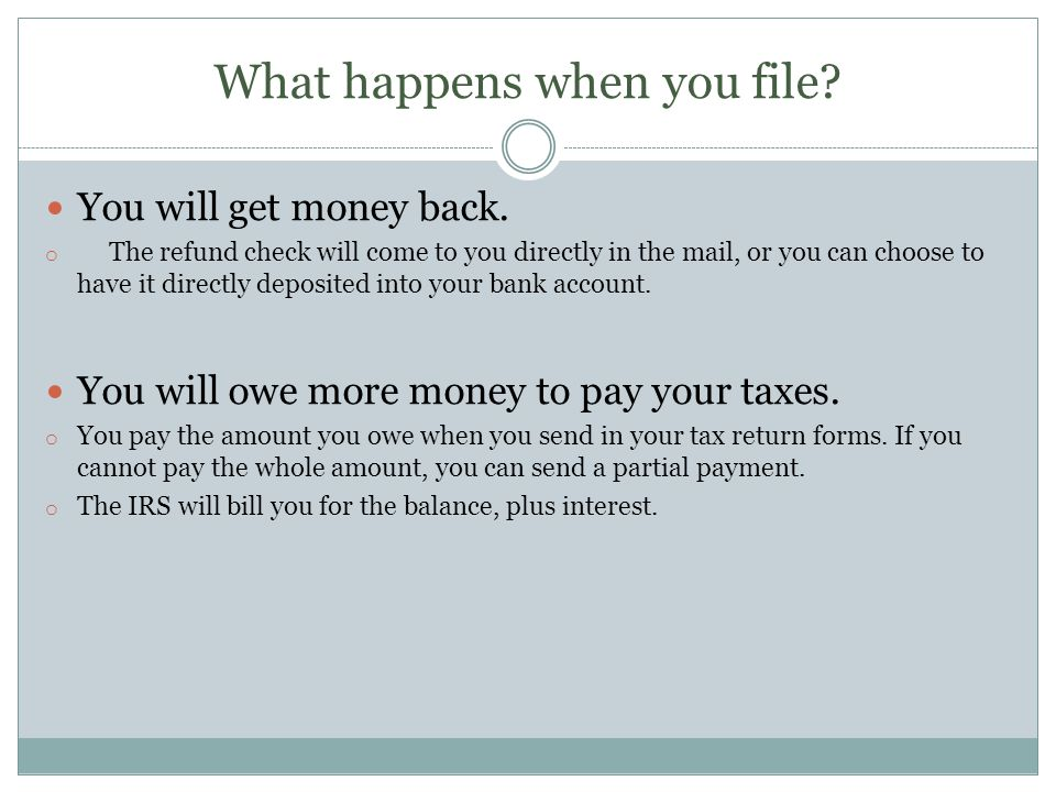 What happens when you file? You will get money back. o The refund check will come to you directly in the mail, or you can choose to have it directly d