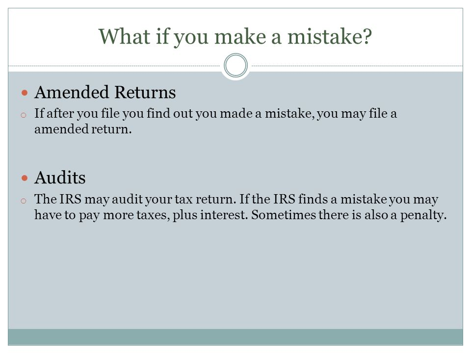 What if you make a mistake? Amended Returns o If after you file you find out you made a mistake, you may file a amended return. Audits o The IRS may a