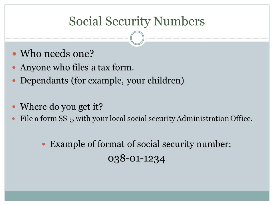 Social Security Numbers Who needs one. Anyone who files a tax form.
