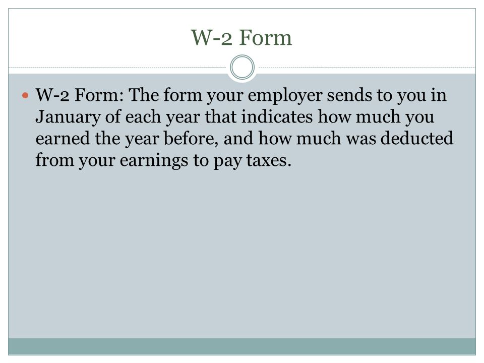 W-2 Form W-2 Form: The form your employer sends to you in January of each year that indicates how much you earned the year before, and how much was deducted from your earnings to pay taxes.