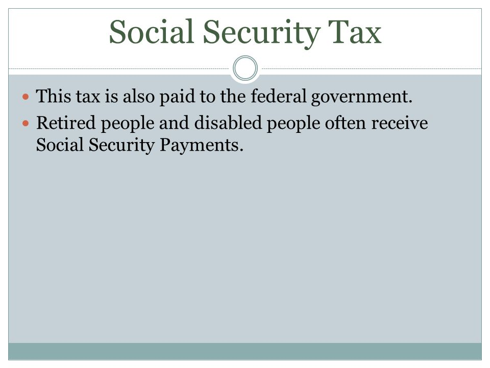 Social Security Tax This tax is also paid to the federal government.