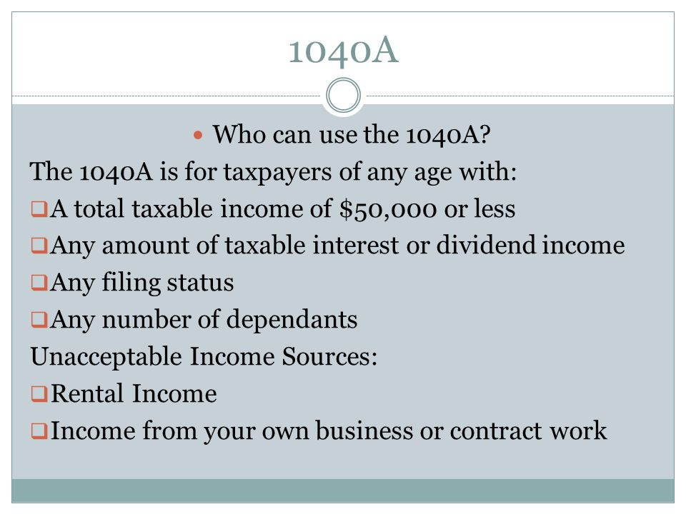 1040A Who can use the 1040A? The 1040A is for taxpayers of any age with: A total taxable income of $50,000 or less Any amount of taxable interest or d