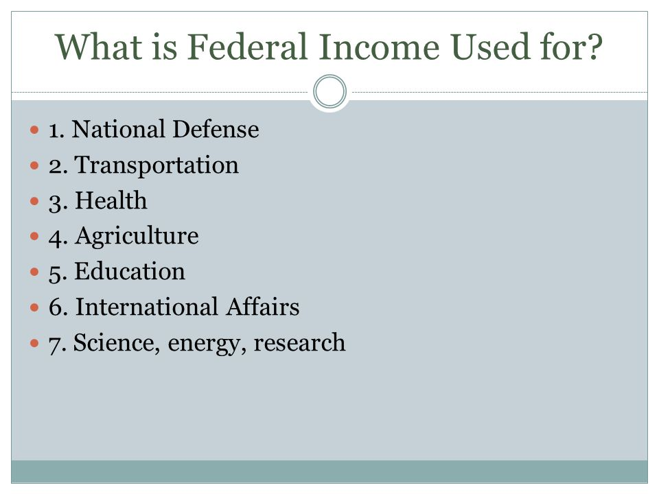 What is Federal Income Used for? 1. National Defense 2. Transportation 3. Health 4. Agriculture 5. Education 6. International Affairs 7. Science, ener