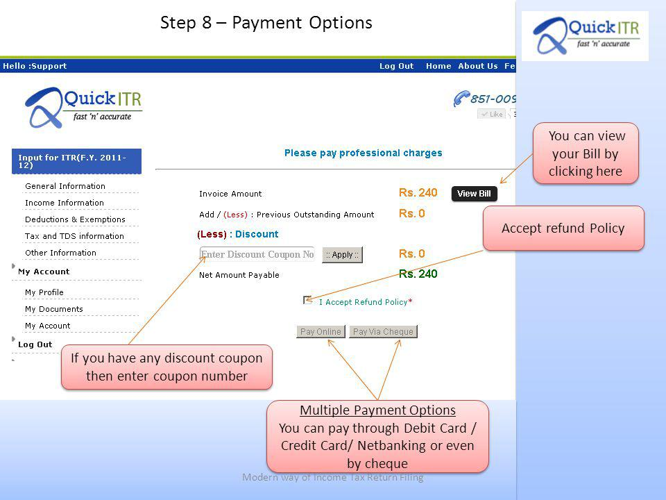 Step 8 – Payment Options Accept refund Policy If you have any discount coupon then enter coupon number Multiple Payment Options You can pay through Debit Card / Credit Card/ Netbanking or even by cheque Multiple Payment Options You can pay through Debit Card / Credit Card/ Netbanking or even by cheque You can view your Bill by clicking here Modern way of Income Tax Return Filing