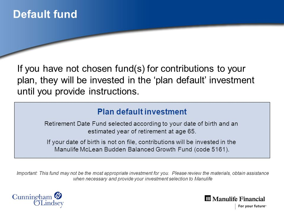 Default fund If you have not chosen fund(s) for contributions to your plan, they will be invested in the plan default investment until you provide instructions.