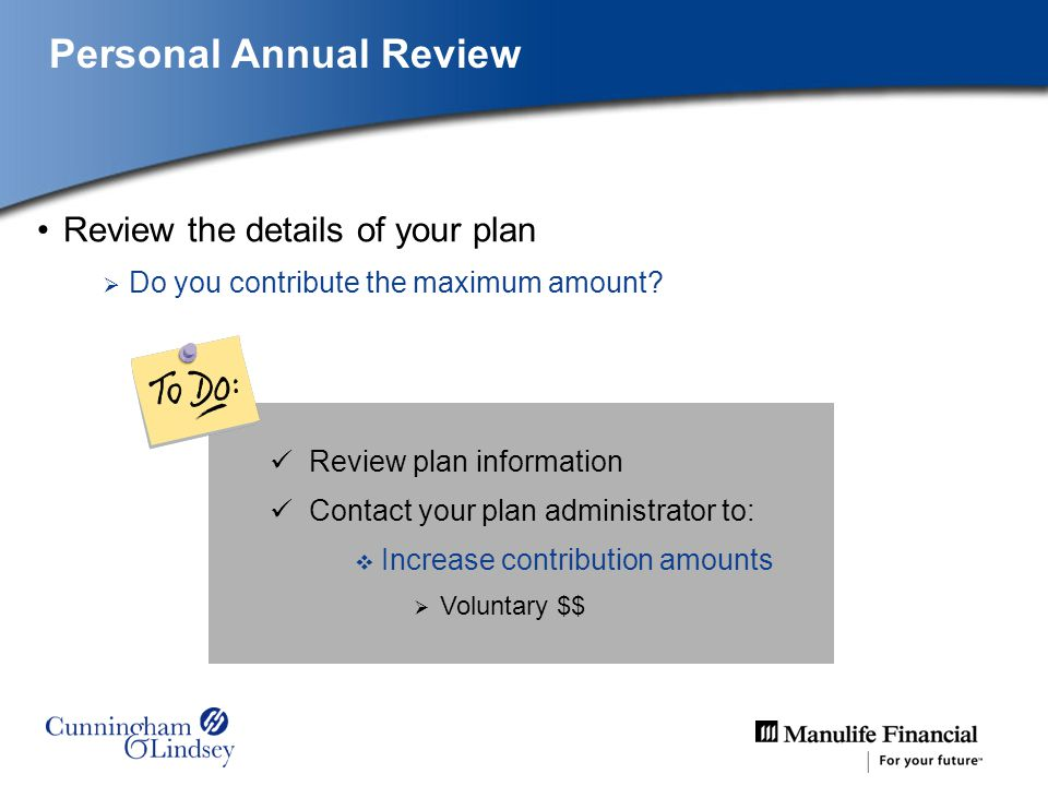 Review the details of your plan Do you contribute the maximum amount? Review plan information Contact your plan administrator to: Increase contributio