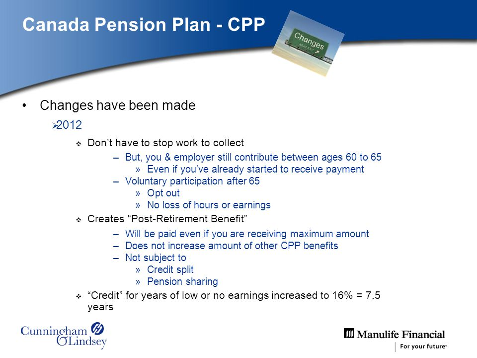 Canada Pension Plan - CPP Changes have been made 2012 Dont have to stop work to collect –But, you & employer still contribute between ages 60 to 65 »Even if youve already started to receive payment –Voluntary participation after 65 »Opt out »No loss of hours or earnings Creates Post-Retirement Benefit –Will be paid even if you are receiving maximum amount –Does not increase amount of other CPP benefits –Not subject to »Credit split »Pension sharing Credit for years of low or no earnings increased to 16% = 7.5 years