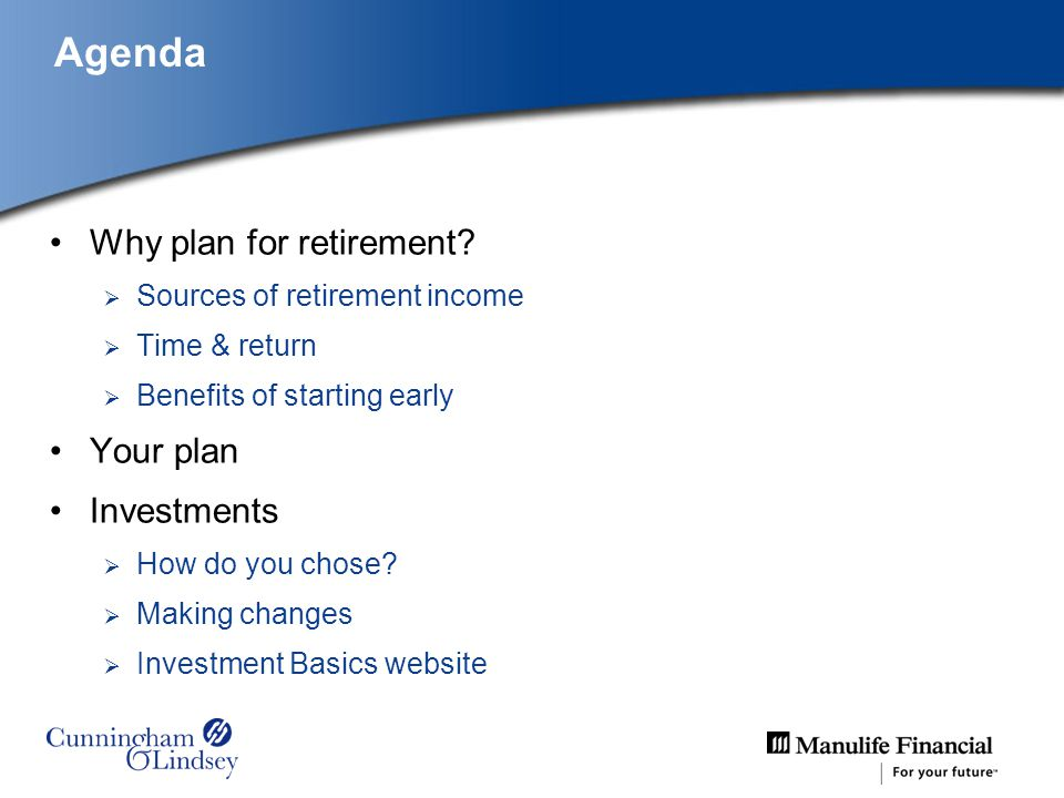 Agenda Why plan for retirement? Sources of retirement income Time & return Benefits of starting early Your plan Investments How do you chose? Making c