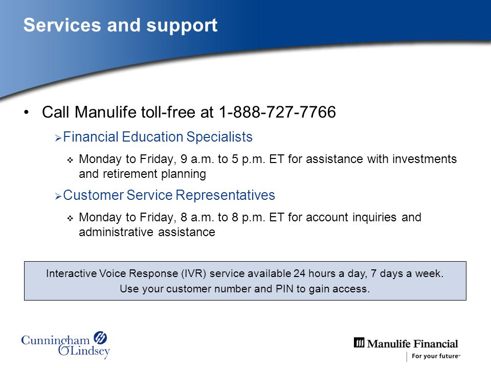 Call Manulife toll-free at 1-888-727-7766 Financial Education Specialists Monday to Friday, 9 a.m. to 5 p.m. ET for assistance with investments and re