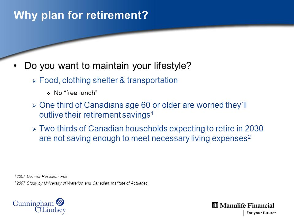 Why plan for retirement? Do you want to maintain your lifestyle? Food, clothing shelter & transportation No free lunch One third of Canadians age 60 o