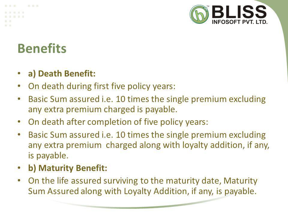 Benefits a) Death Benefit: On death during first five policy years: Basic Sum assured i.e.