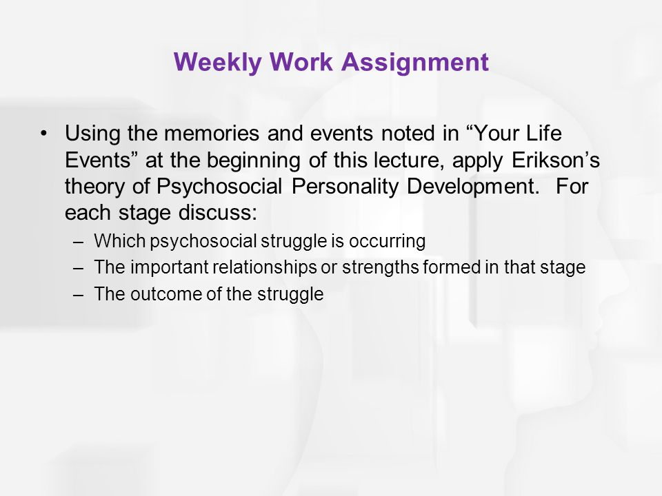Weekly Work Assignment Using the memories and events noted in Your Life Events at the beginning of this lecture, apply Eriksons theory of Psychosocial Personality Development.