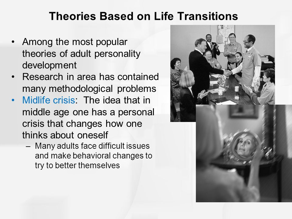 Theories Based on Life Transitions Among the most popular theories of adult personality development Research in area has contained many methodological problems Midlife crisis: The idea that in middle age one has a personal crisis that changes how one thinks about oneself –Many adults face difficult issues and make behavioral changes to try to better themselves