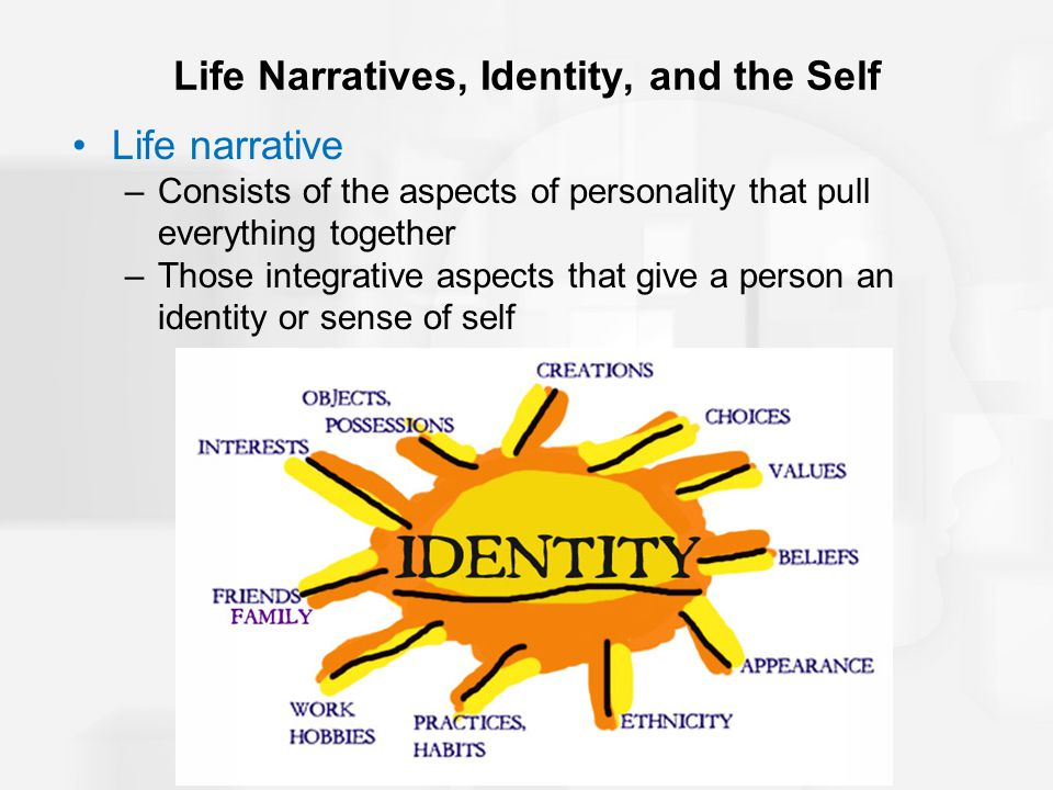 Life Narratives, Identity, and the Self Life narrative –Consists of the aspects of personality that pull everything together –Those integrative aspects that give a person an identity or sense of self