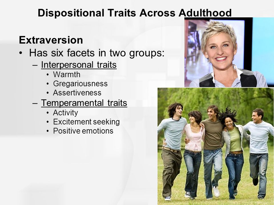 7 of 42 Dispositional Traits Across Adulthood Extraversion Has six facets in two groups: –Interpersonal traits Warmth Gregariousness Assertiveness –Temperamental traits Activity Excitement seeking Positive emotions