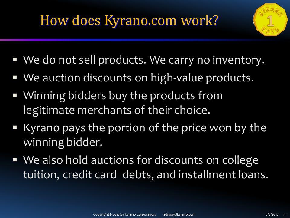 Copyright © 2012 by Kyrano Corporation. admin@kyrano.com6/8/2012 11 How does Kyrano.com work? We do not sell products. We carry no inventory. We aucti