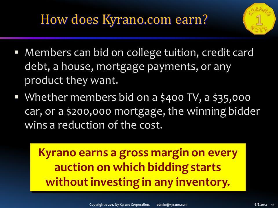 Copyright © 2012 by Kyrano Corporation. admin@kyrano.com6/8/2012 13 How does Kyrano.com earn? Members can bid on college tuition, credit card debt, a