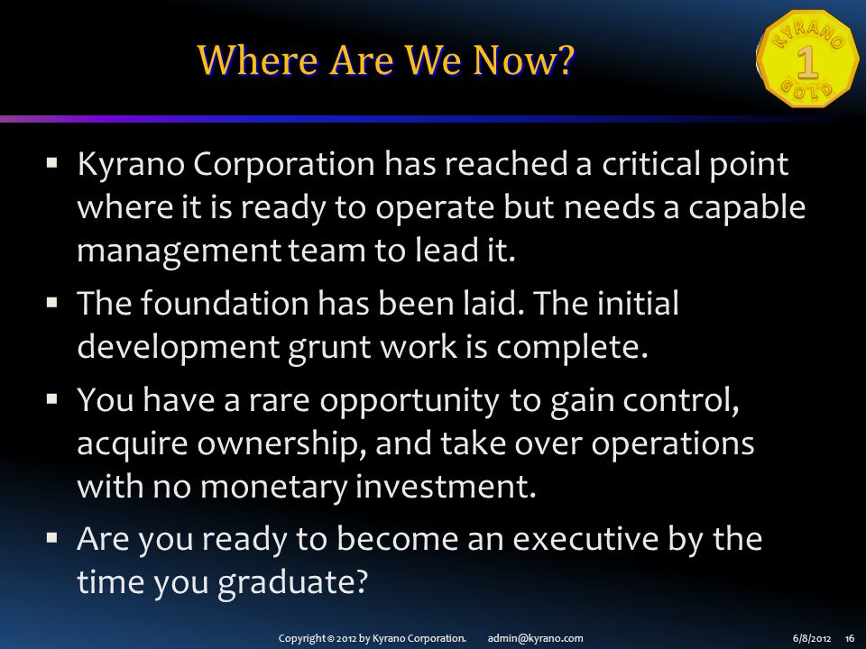 Copyright © 2012 by Kyrano Corporation. admin@kyrano.com6/8/2012 16 Where Are We Now? Kyrano Corporation has reached a critical point where it is read